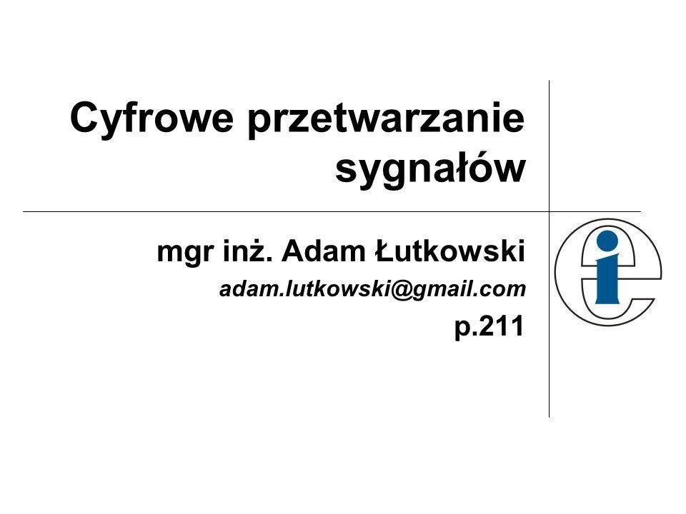 Cyfrowe przetwarzanie sygnałów mgr inż. Adam Łutkowski adam.lutkowski@gmail.com p.211