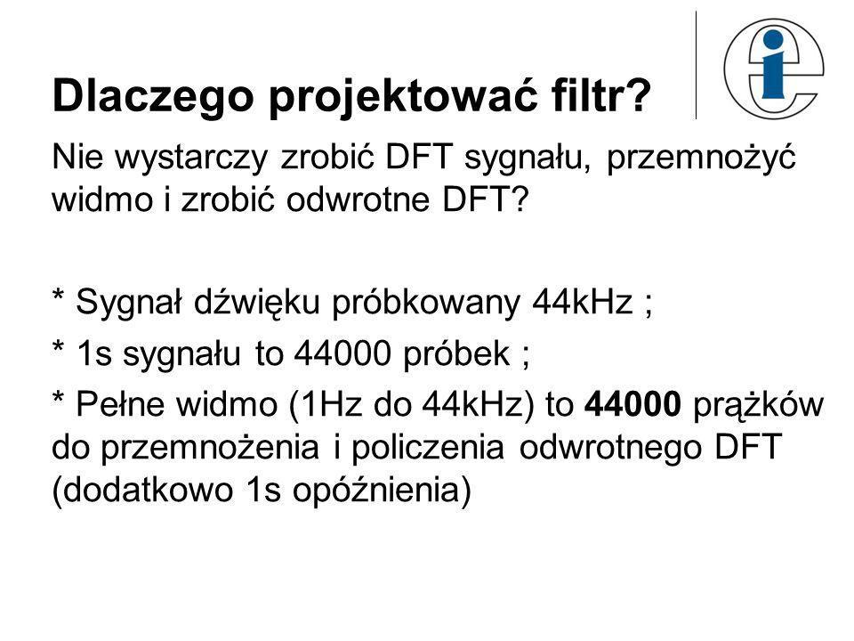 Dlaczego projektować filtr? Nie wystarczy zrobić DFT sygnału, przemnożyć widmo i zrobić odwrotne DFT?