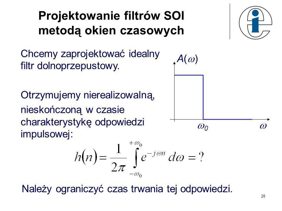 Metody projektowania filtrów SOI - metoda okien czasowych – skracamy nieskończoną odpowiedź impulsową filtru poprzez splot ze skończonym oknem - metod