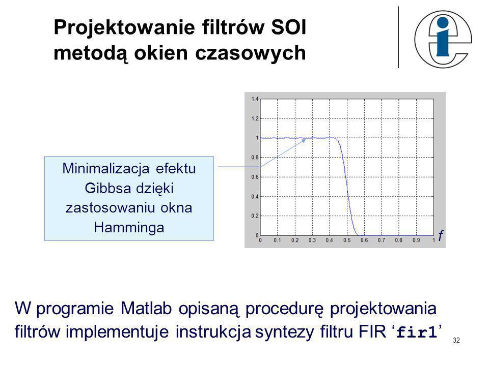 31 Projektowanie filtrów SOI metodą okien czasowych f %MATLAB b=b.*hamming(51); [H,f]=freqz(b,1,512,2); plot(f,abs(H)),grid Okno Hamminga rząd filtru