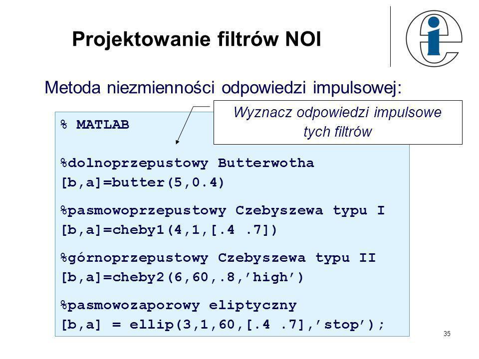 34 Projektowanie filtrów NOI Metoda bezpośrednia - aproksymacyjna: % MATLAB % [b,a]=yulewalk(n,f,m) % n – rząd filtru % f – próbki char. częstotl. z z