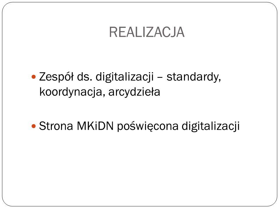 REALIZACJA Zespół ds. digitalizacji – standardy, koordynacja, arcydzieła Strona MKiDN poświęcona digitalizacji