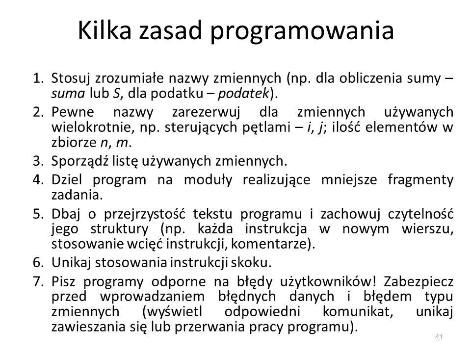 Kilka zasad programowania 1.Stosuj zrozumiałe nazwy zmiennych (np. dla obliczenia sumy – suma lub S, dla podatku – podatek). 2.Pewne nazwy zarezerwuj