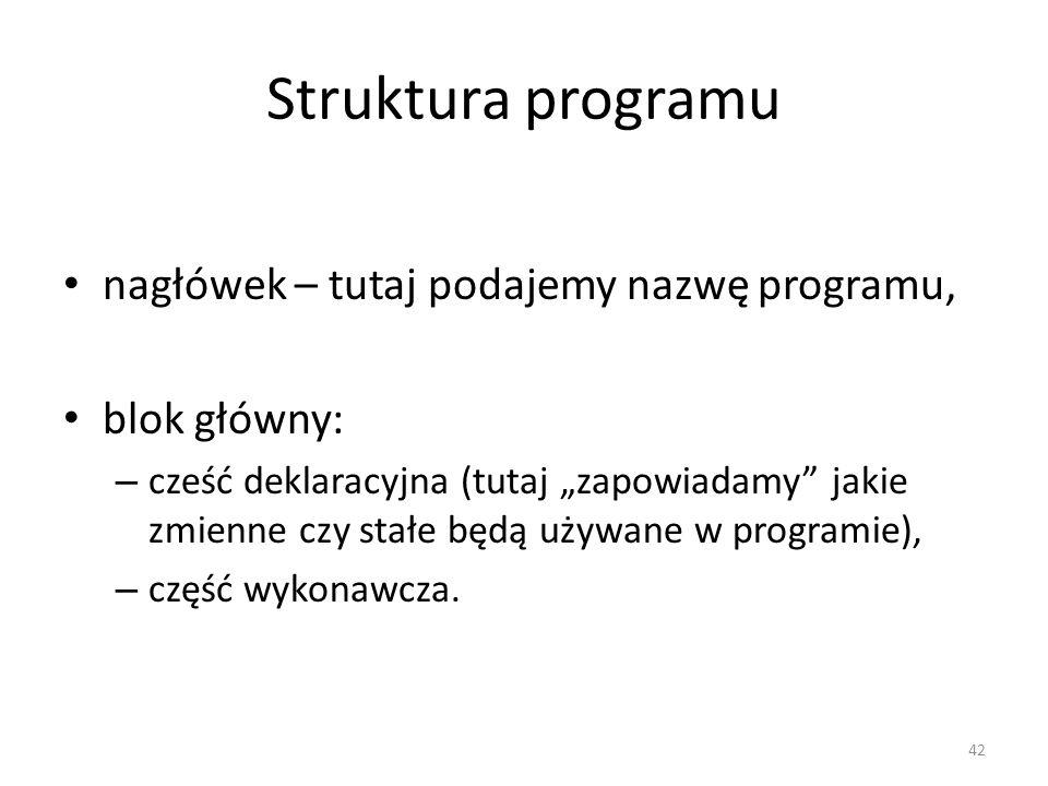 42 Struktura programu nagłówek – tutaj podajemy nazwę programu, blok główny: – cześć deklaracyjna (tutaj zapowiadamy jakie zmienne czy stałe będą używ