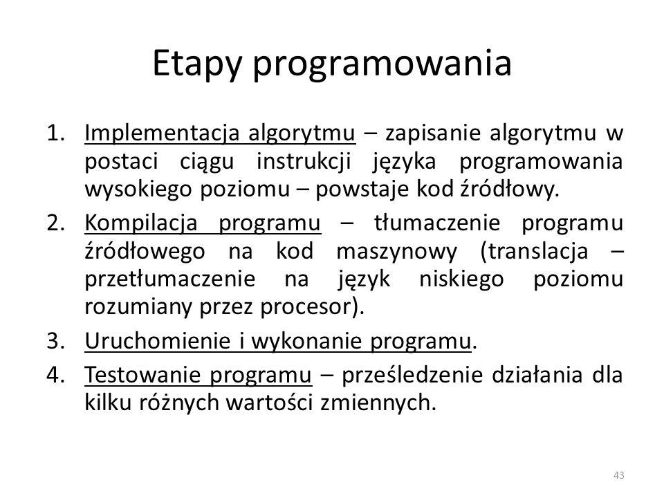 43 Etapy programowania 1.Implementacja algorytmu – zapisanie algorytmu w postaci ciągu instrukcji języka programowania wysokiego poziomu – powstaje ko