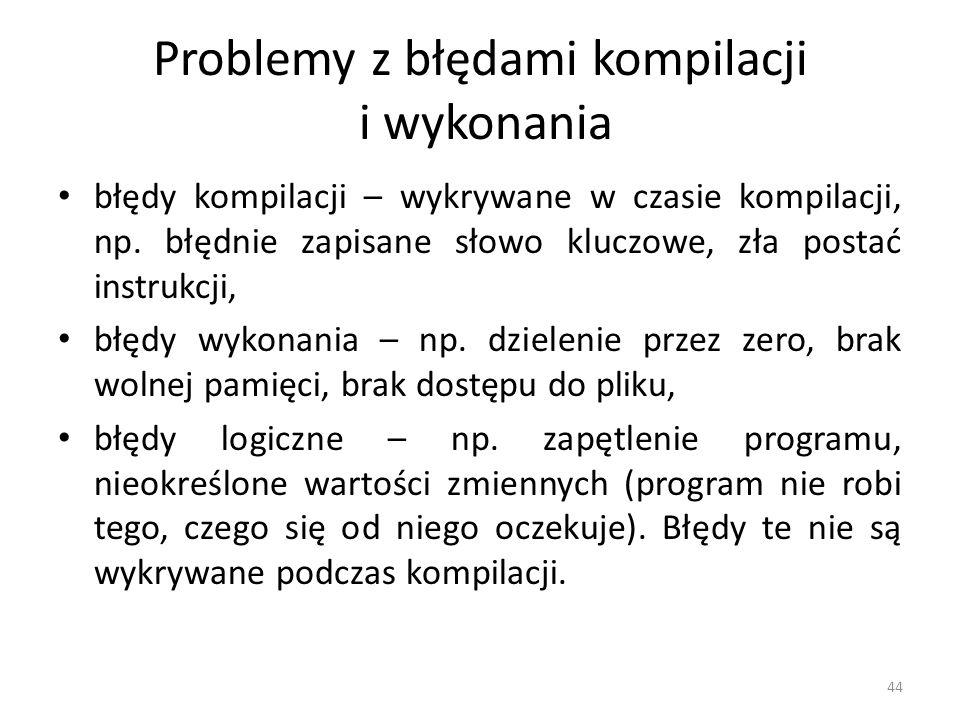 44 Problemy z błędami kompilacji i wykonania błędy kompilacji – wykrywane w czasie kompilacji, np. błędnie zapisane słowo kluczowe, zła postać instruk