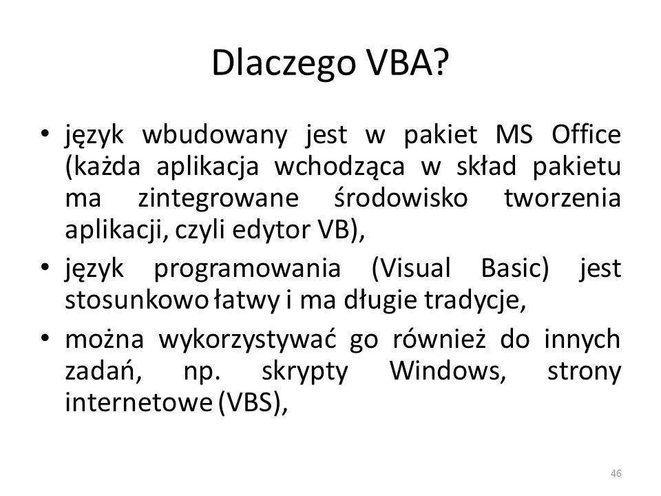 46 Dlaczego VBA? język wbudowany jest w pakiet MS Office (każda aplikacja wchodząca w skład pakietu ma zintegrowane środowisko tworzenia aplikacji, cz