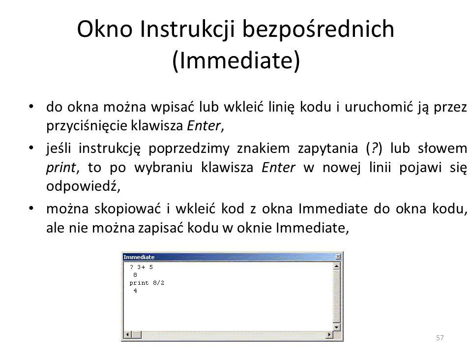 57 Okno Instrukcji bezpośrednich (Immediate) do okna można wpisać lub wkleić linię kodu i uruchomić ją przez przyciśnięcie klawisza Enter, jeśli instr