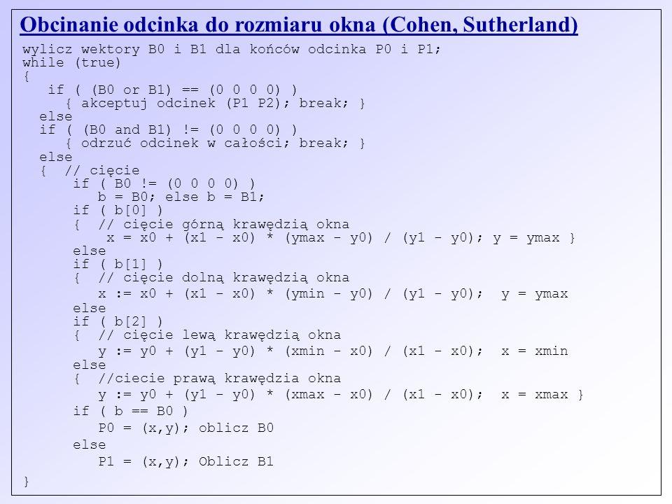 Obcinanie odcinka do rozmiaru okna (Cohen, Sutherland) wylicz wektory B0 i B1 dla końców odcinka P0 i P1; while (true) { if ( (B0 or B1) == (0 0 0 0)