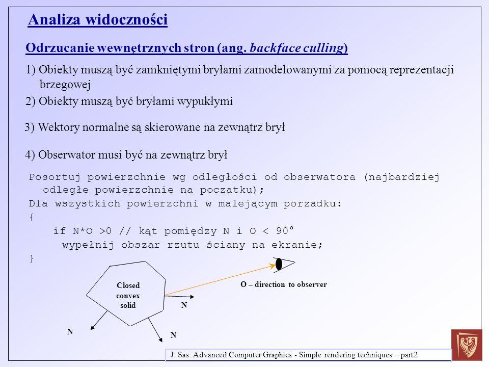 Podziel trójkąty na dwa zbiory: nieprzezroczyste i przezroczyste W pierwszym przebiegu wyświetl trójkąty nieprzezroczyste Wyłącz zapis do z-bufora ale zachowaj test z-bufora Posortuj trójkąty przezroczyste wg odległości od obserwatora w malejącej kolejności Wyświetl trójkąty nieprzezroczyste w tej kolejności projection plane T3T3 T2T2 T1T1 observer in standard position Przy wypełnianiu bufora kolory przy wyświetlaniu trójkątów przezroczystych zastosuj mieszanie koloru fragmentu wyświetlanego c T z kolorem c in aktualnie zapisanym w buforze koloru, zastosuj współczynnik przezroczystości k t trójkąta wyświetlanego: Color of T1 displayed Color of T2 blended with color of T1 Color of T3 blended with color of T1 and T2 c out = k t * c in + c T Wyświetlanie scen z powierzchniami przezroczystymi za pomocą algorytmu z-bufora – podejście dwuprzebiegowe