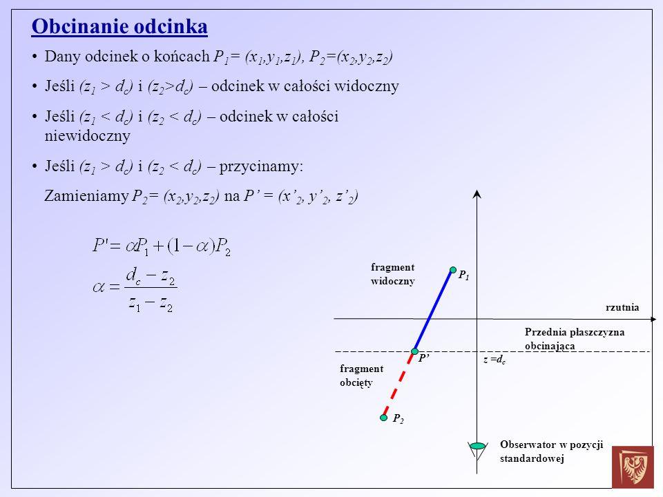Obcinanie odcinka Dany odcinek o końcach P 1 = (x 1,y 1,z 1 ), P 2 =(x 2,y 2,z 2 ) Jeśli (z 1 > d c ) i (z 2 >d c ) – odcinek w całości widoczny Jeśli