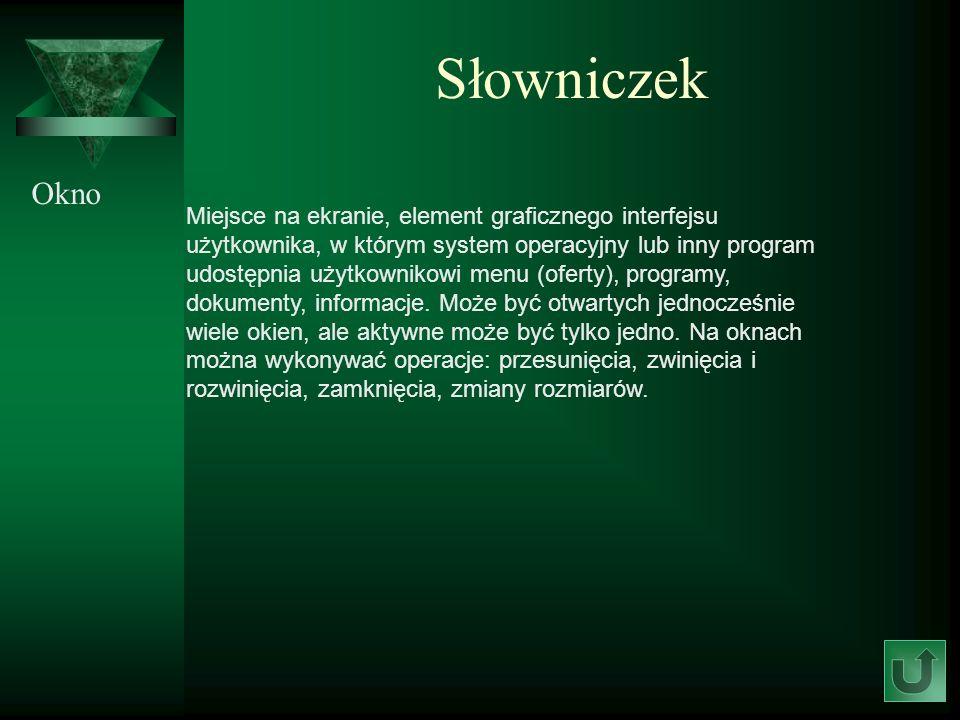 Słowniczek Okno Miejsce na ekranie, element graficznego interfejsu użytkownika, w którym system operacyjny lub inny program udostępnia użytkownikowi m