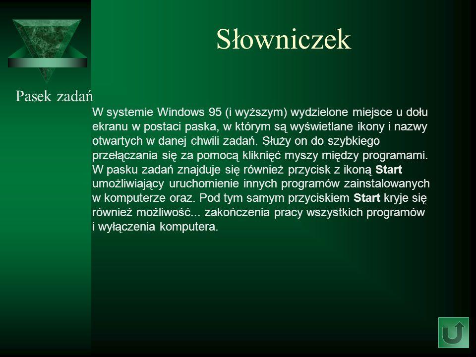 Słowniczek Pasek zadań W systemie Windows 95 (i wyższym) wydzielone miejsce u dołu ekranu w postaci paska, w którym są wyświetlane ikony i nazwy otwar