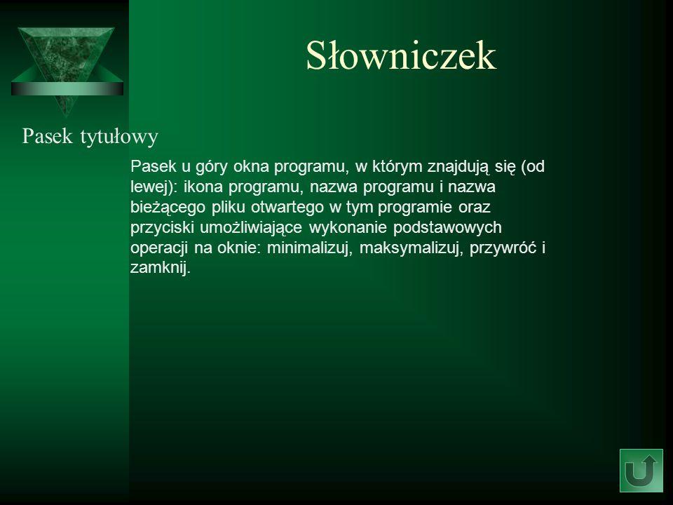 Słowniczek Pasek tytułowy Pasek u góry okna programu, w którym znajdują się (od lewej): ikona programu, nazwa programu i nazwa bieżącego pliku otwarte