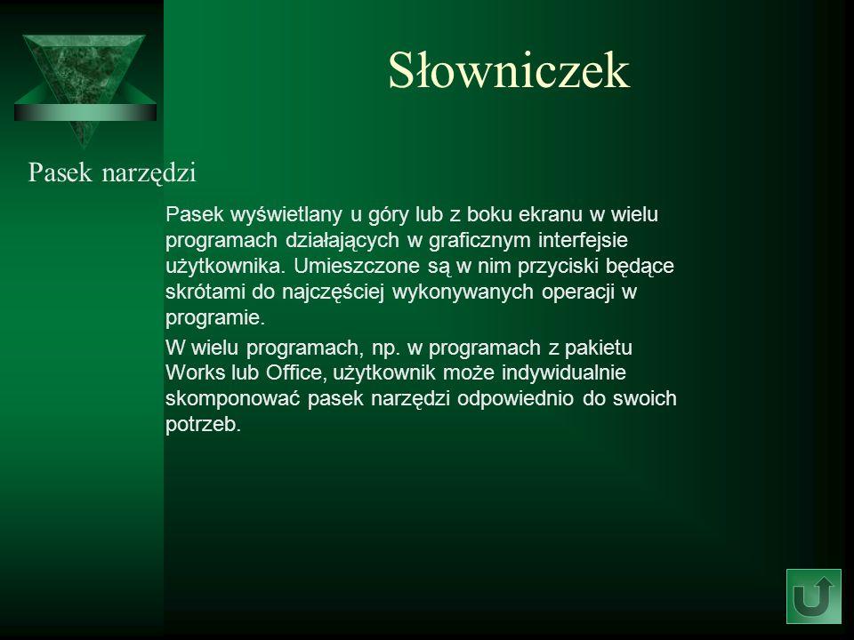 Słowniczek Pasek narzędzi Pasek wyświetlany u góry lub z boku ekranu w wielu programach działających w graficznym interfejsie użytkownika. Umieszczone