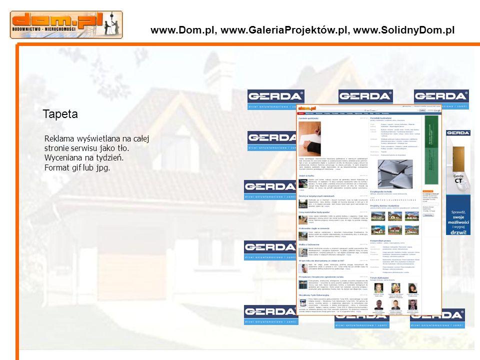 Reklama wyświetlana na całej stronie serwisu jako tło. Wyceniana na tydzień. Format gif lub jpg. Tapeta www.Dom.pl, www.GaleriaProjektów.pl, www.Solid