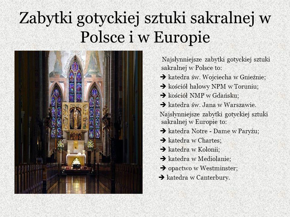 Zabytki gotyckiej sztuki sakralnej w Polsce i w Europie Najsłynniejsze zabytki gotyckiej sztuki sakralnej w Polsce to: katedra św.