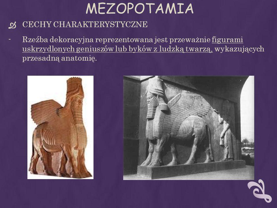 MEZOPOTAMIA CECHY CHARAKTERYSTYCZNE -Rzeźba dekoracyjna reprezentowana jest przeważnie figurami uskrzydlonych geniuszów lub byków z ludzką twarzą, wykazujących przesadną anatomię.