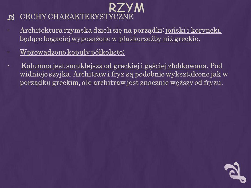 RZYM CECHY CHARAKTERYSTYCZNE -Architektura rzymska dzieli się na porządki: joński i koryncki, będące bogaciej wyposażone w płaskorzeźby niż greckie. -