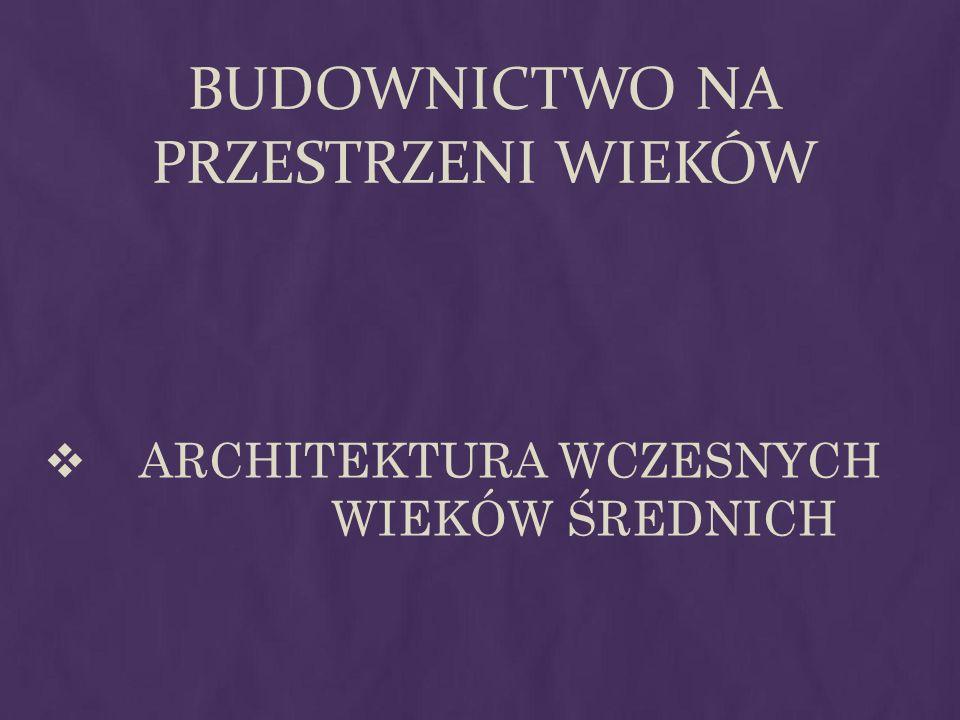 BUDOWNICTWO NA PRZESTRZENI WIEKÓW ARCHITEKTURA WCZESNYCH WIEKÓW ŚREDNICH