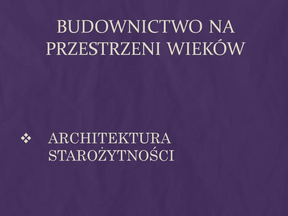 BUDOWNICTWO NA PRZESTRZENI WIEKÓW ARCHITEKTURA STAROŻYTNOŚCI