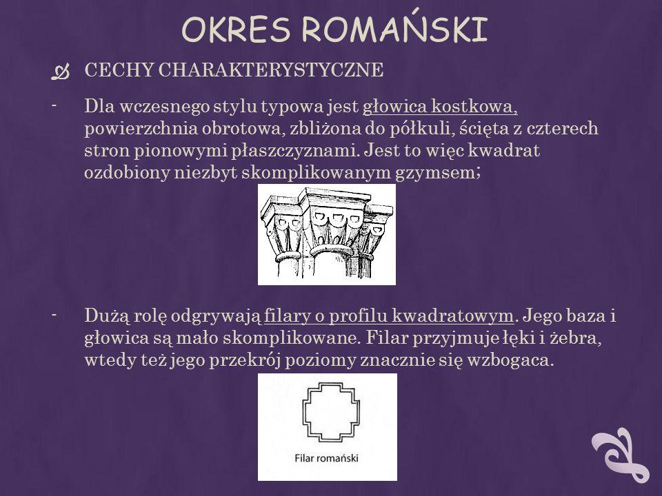 OKRES ROMAŃSKI CECHY CHARAKTERYSTYCZNE -Dla wczesnego stylu typowa jest głowica kostkowa, powierzchnia obrotowa, zbliżona do półkuli, ścięta z czterech stron pionowymi płaszczyznami.