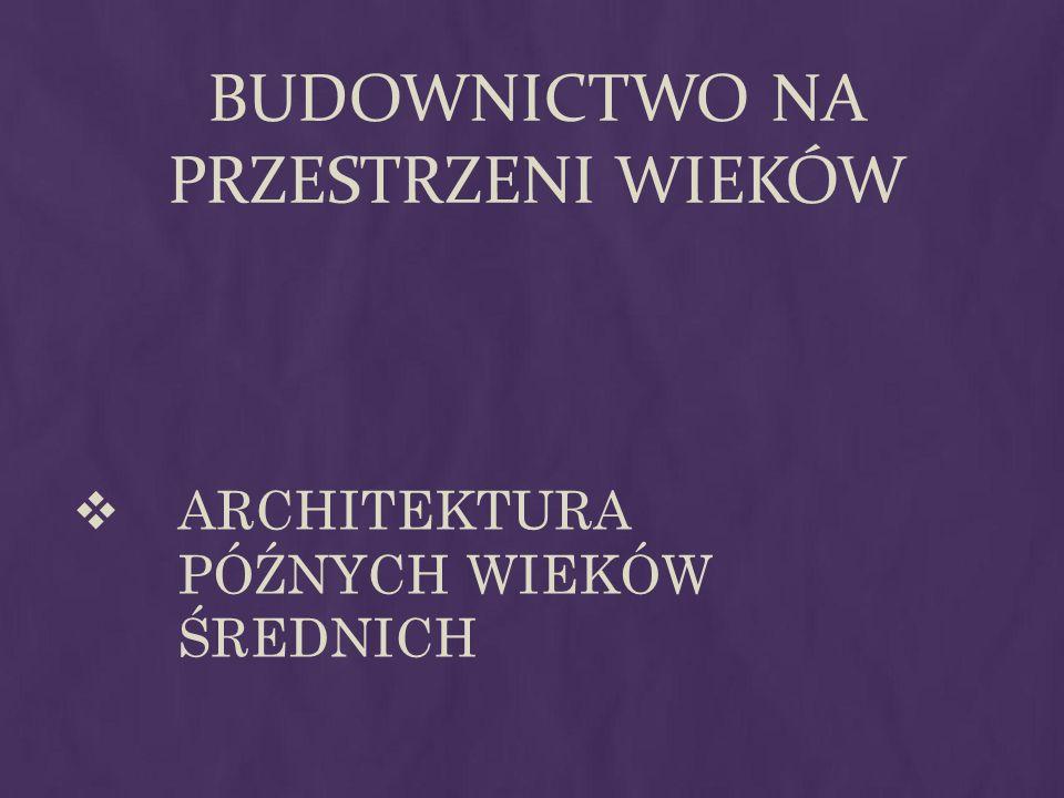 BUDOWNICTWO NA PRZESTRZENI WIEKÓW ARCHITEKTURA PÓŹNYCH WIEKÓW ŚREDNICH