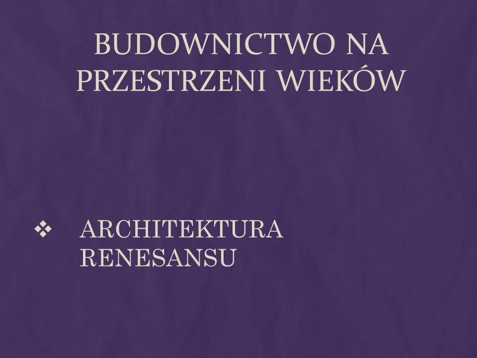 BUDOWNICTWO NA PRZESTRZENI WIEKÓW ARCHITEKTURA RENESANSU