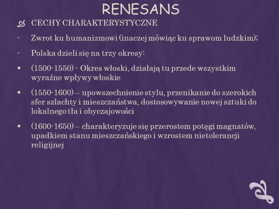 RENESANS CECHY CHARAKTERYSTYCZNE -Zwrot ku humanizmowi (inaczej mówiąc ku sprawom ludzkim); -Polska dzieli się na trzy okresy: (1500-1550) - Okres włoski, działają tu przede wszystkim wyraźne wpływy włoskie (1550-1600) – upowszechnienie stylu, przenikanie do szerokich sfer szlachty i mieszczaństwa, dostosowywanie nowej sztuki do lokalnego tła i obyczajowości (1600-1650) – charakteryzuje się przerostem potęgi magnatów, upadkiem stanu mieszczańskiego i wzrostem nietolerancji religijnej