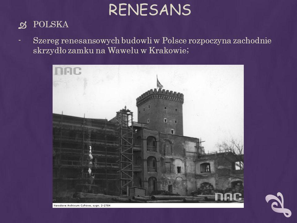 RENESANS POLSKA -Szereg renesansowych budowli w Polsce rozpoczyna zachodnie skrzydło zamku na Wawelu w Krakowie;
