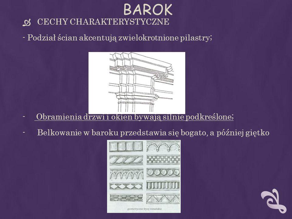 BAROK CECHY CHARAKTERYSTYCZNE - Podział ścian akcentują zwielokrotnione pilastry; - Obramienia drzwi i okien bywają silnie podkreślone; -Belkowanie w baroku przedstawia się bogato, a później giętko