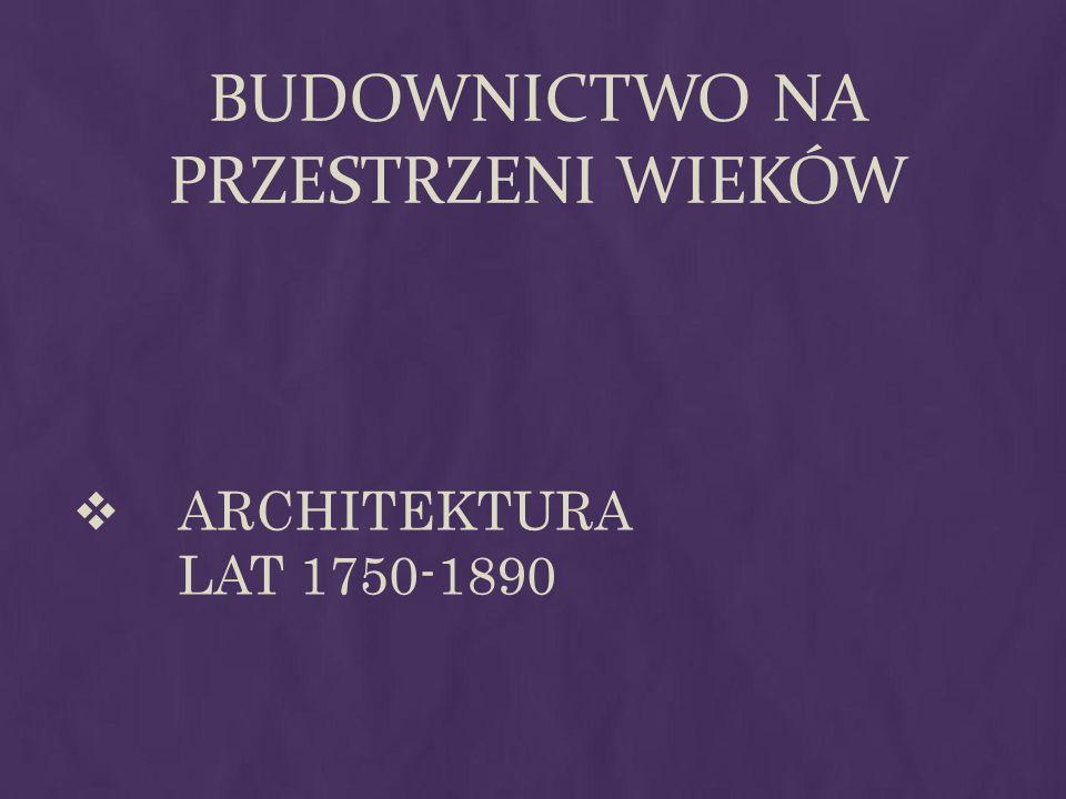 BUDOWNICTWO NA PRZESTRZENI WIEKÓW ARCHITEKTURA LAT 1750-1890