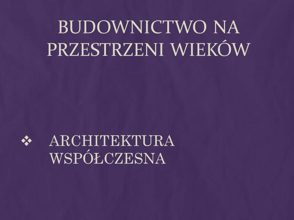 BUDOWNICTWO NA PRZESTRZENI WIEKÓW ARCHITEKTURA WSPÓŁCZESNA