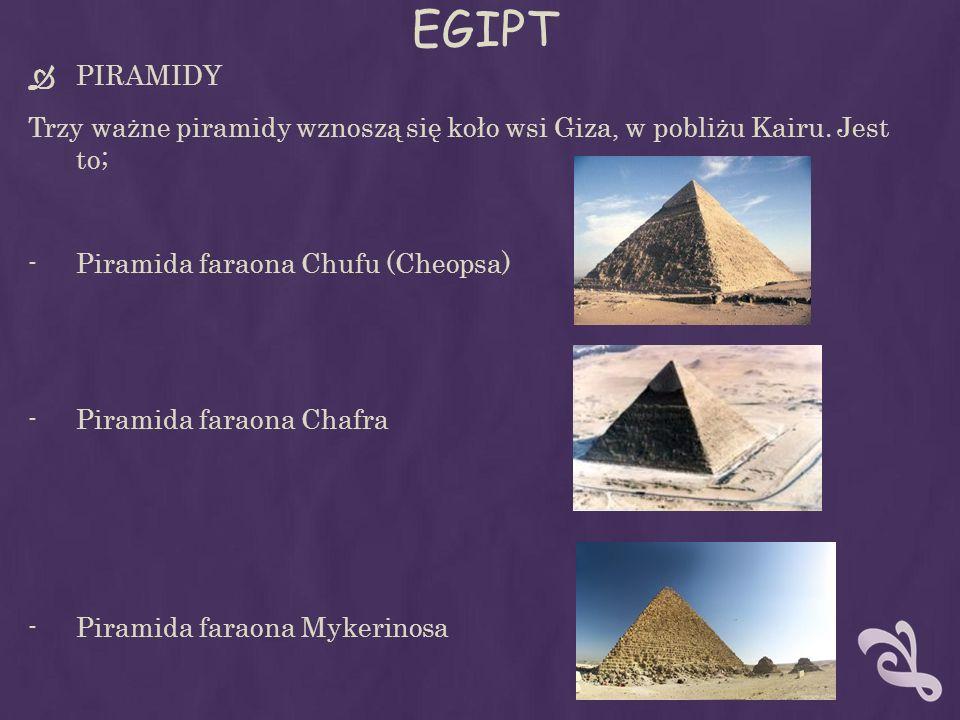 EGIPT PIRAMIDY Trzy ważne piramidy wznoszą się koło wsi Giza, w pobliżu Kairu. Jest to; -Piramida faraona Chufu (Cheopsa) -Piramida faraona Chafra -Pi