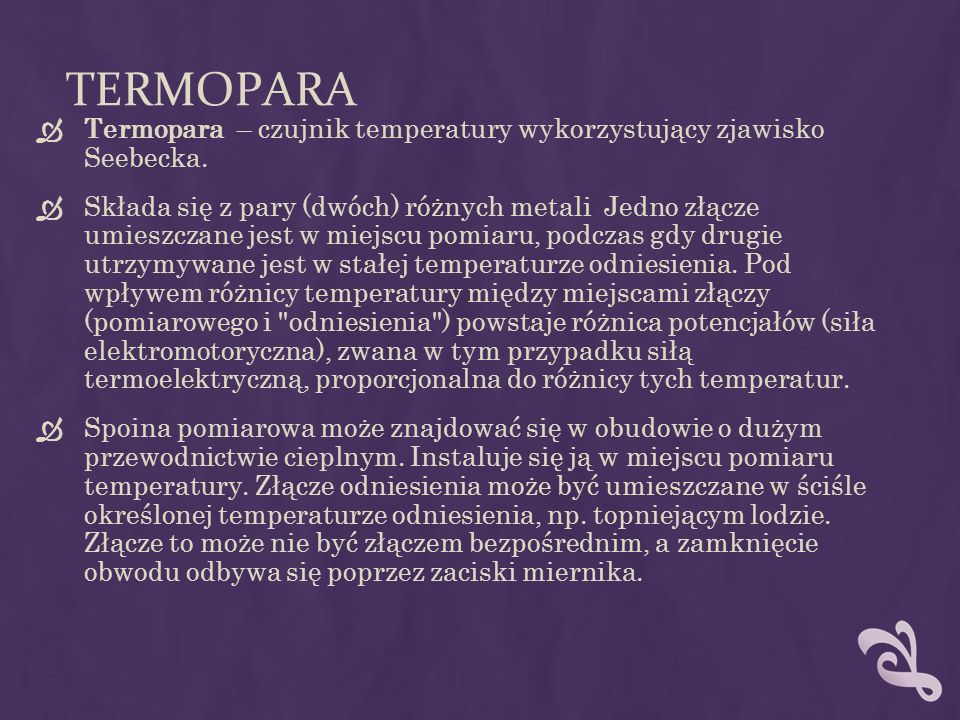 TERMOPARA Termopara – czujnik temperatury wykorzystujący zjawisko Seebecka. Składa się z pary (dwóch) różnych metali Jedno złącze umieszczane jest w m
