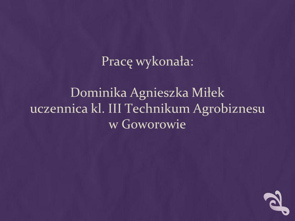 Pracę wykonała: Dominika Agnieszka Miłek uczennica kl. III Technikum Agrobiznesu w Goworowie