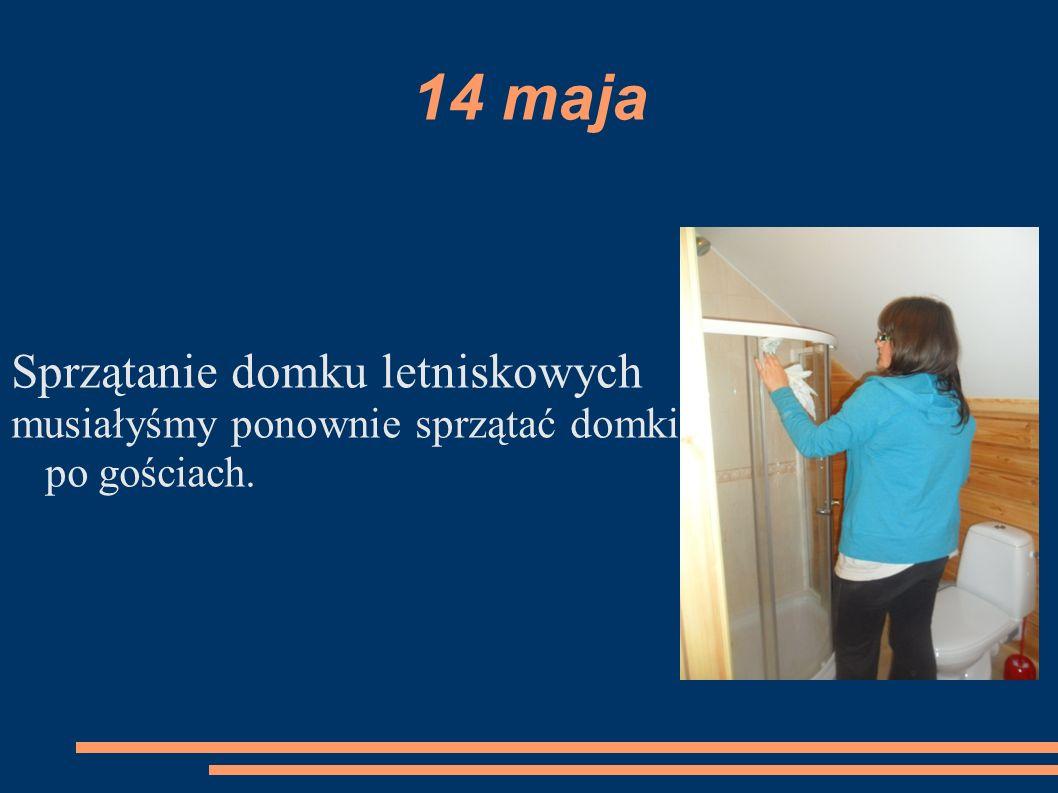 14 maja Sprzątanie domku letniskowych musiałyśmy ponownie sprzątać domki po gościach.