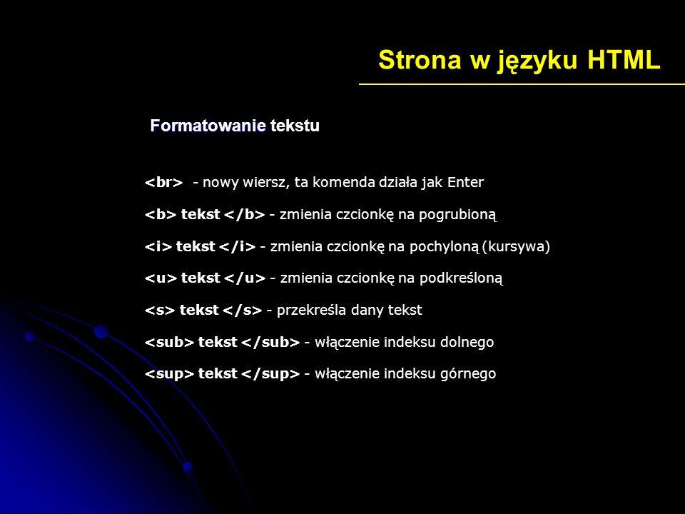 Strona w języku HTML ustawienie rodzaju czcionki - ustawienie rozmiaru czcionki na 7 Język HTML oferuje tylko 7 stopni wielkości znaku, czyli od 1 do 7 tekst - wyrównanie teksu do lewej strony tekst - wyrównanie teksu do prawej strony tekst - wyśrodkowanie tekstu tekst - wyjustowanie tekstu - ustawienie rysunku jako tło strony Formatowanie Formatowanie tekstu
