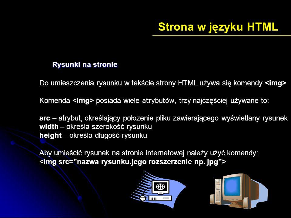 Strona w języku HTML Rysunki na stronie Do umieszczenia rysunku w tekście strony HTML używa się komendy Komenda posiada wiele atrybutów, trzy najczęśc