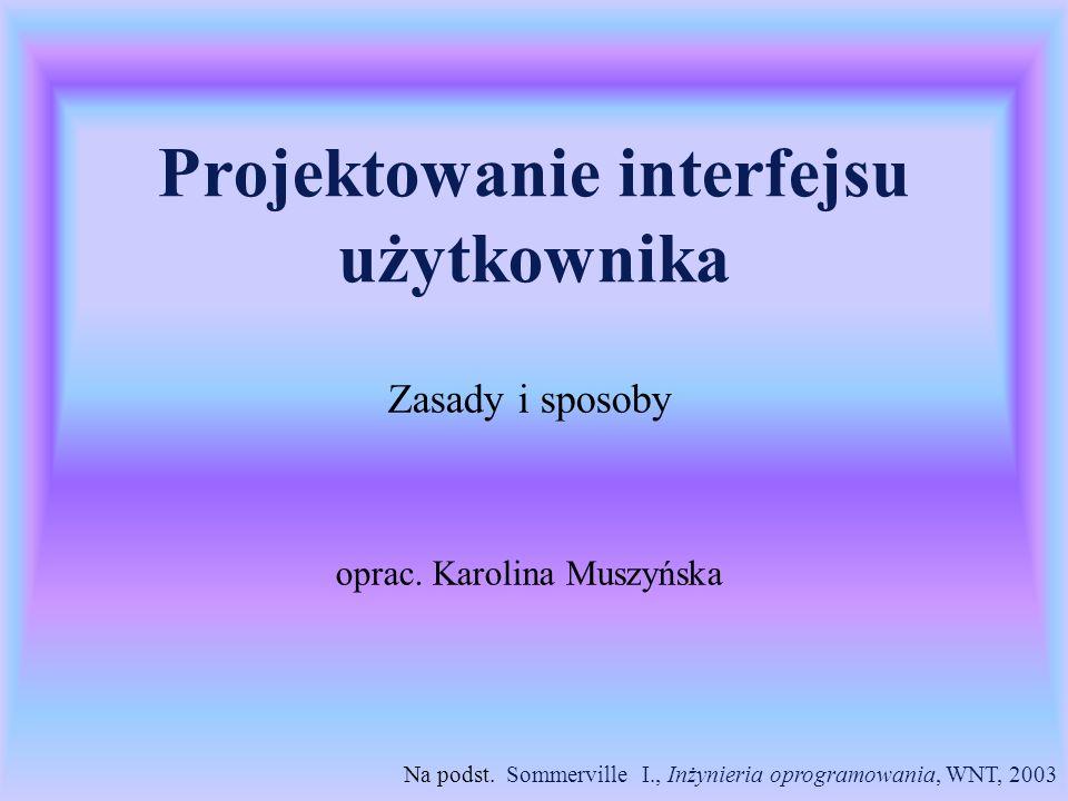 Projektowanie interfejsu użytkownika Zasady i sposoby oprac. Karolina Muszyńska Na podst. Sommerville I., Inżynieria oprogramowania, WNT, 2003