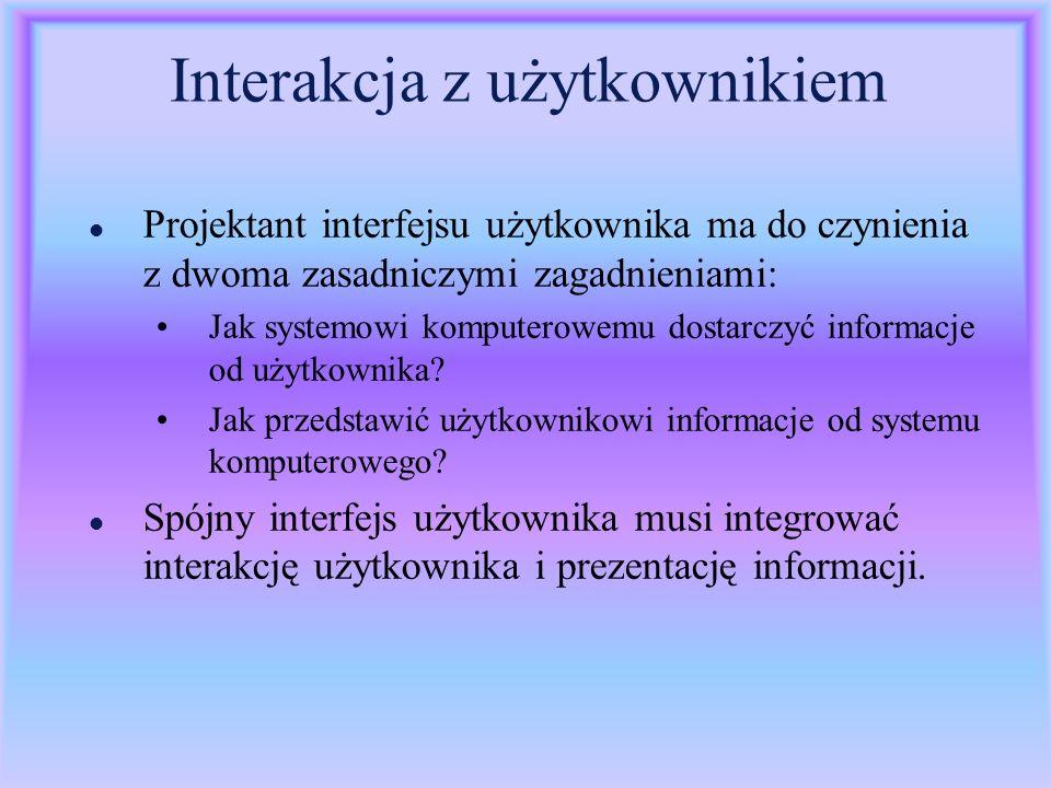 Interakcja z użytkownikiem l Projektant interfejsu użytkownika ma do czynienia z dwoma zasadniczymi zagadnieniami: Jak systemowi komputerowemu dostarc