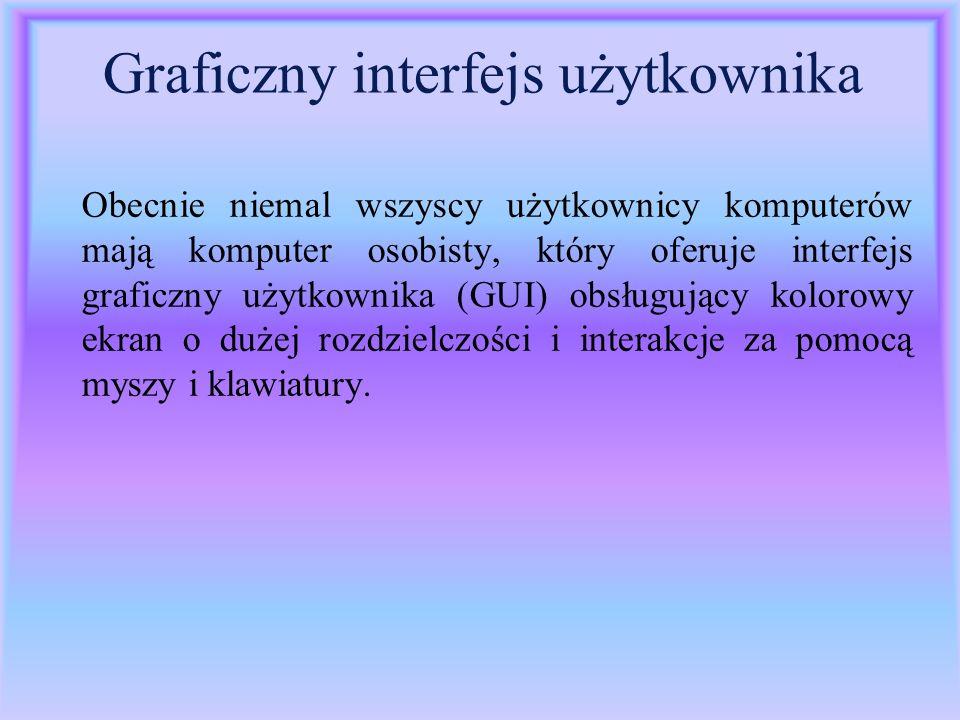 Graficzny interfejs użytkownika Obecnie niemal wszyscy użytkownicy komputerów mają komputer osobisty, który oferuje interfejs graficzny użytkownika (G