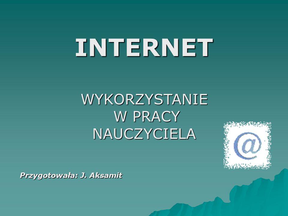 INTERNETWYKORZYSTANIE W PRACY W PRACYNAUCZYCIELA Przygotowała: J. Aksamit