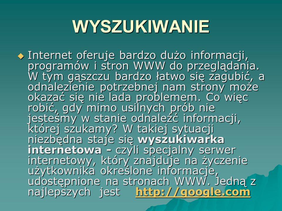 WYSZUKIWANIE Internet oferuje bardzo dużo informacji, programów i stron WWW do przeglądania. W tym gąszczu bardzo łatwo się zagubić, a odnalezienie po