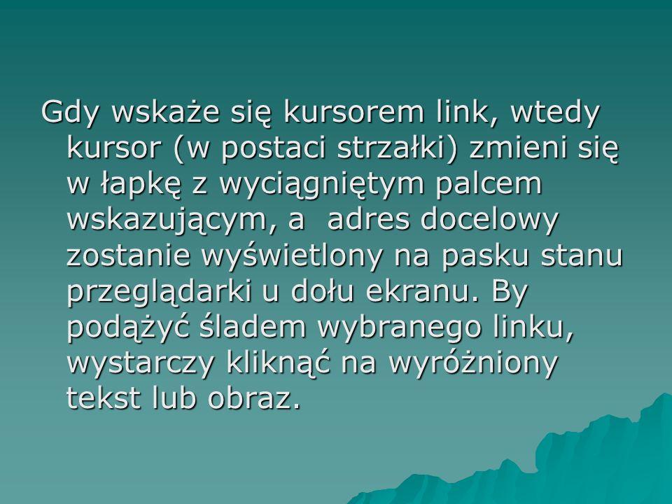 Gdy wskaże się kursorem link, wtedy kursor (w postaci strzałki) zmieni się w łapkę z wyciągniętym palcem wskazującym, a adres docelowy zostanie wyświe