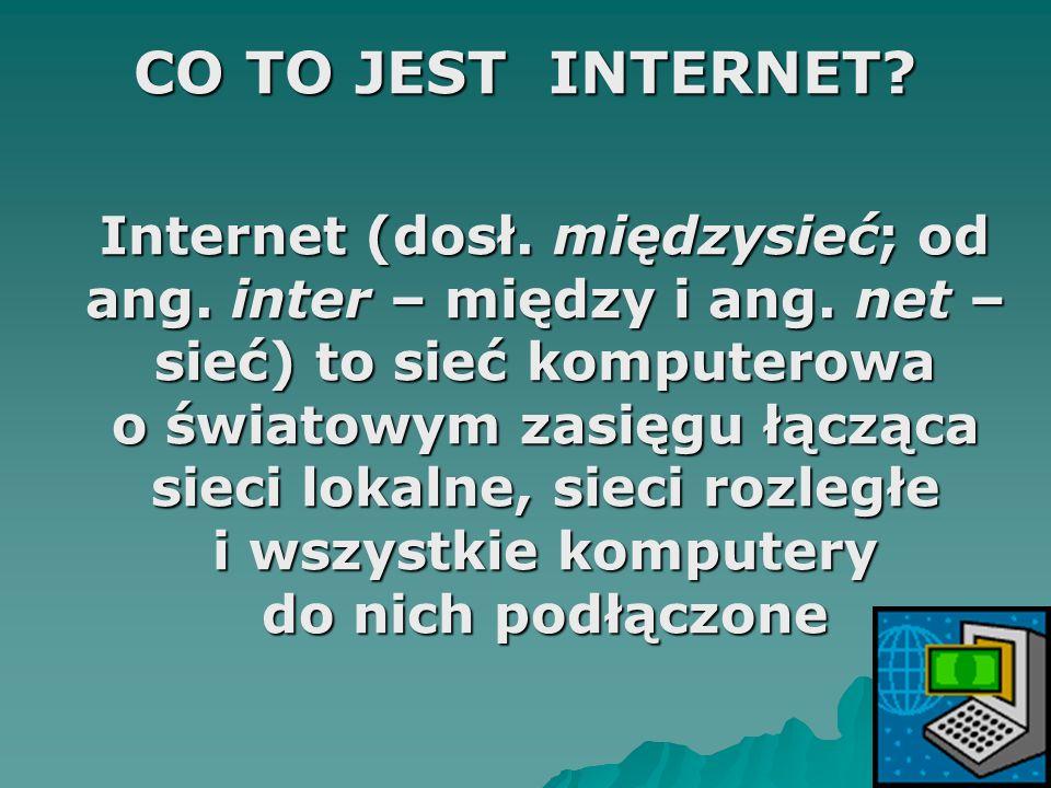 CO TO JEST INTERNET? Internet (dosł. międzysieć; od ang. inter – między i ang. net – sieć) to sieć komputerowa o światowym zasięgu łącząca sieci lokal