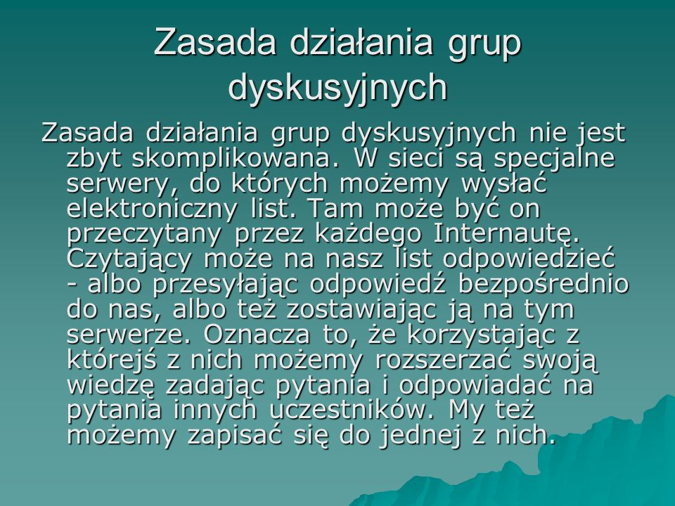 Zasada działania grup dyskusyjnych Zasada działania grup dyskusyjnych nie jest zbyt skomplikowana. W sieci są specjalne serwery, do których możemy wys