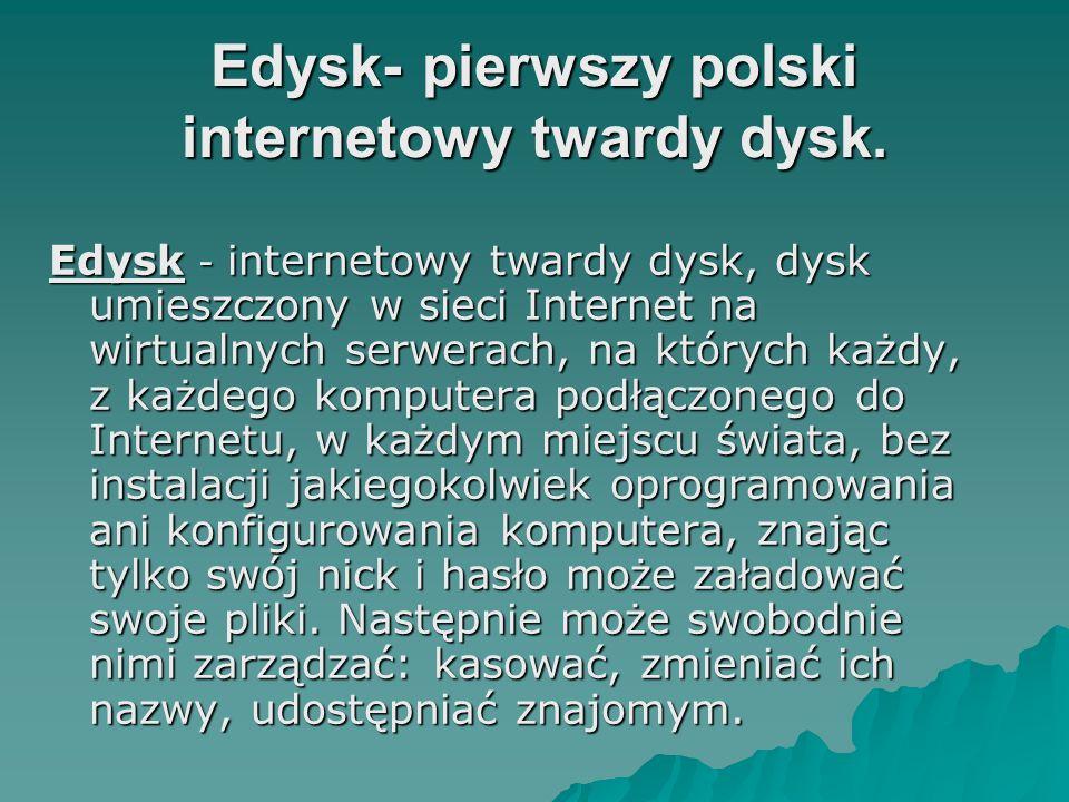 Edysk- pierwszy polski internetowy twardy dysk. Edysk - internetowy twardy dysk, dysk umieszczony w sieci Internet na wirtualnych serwerach, na któryc