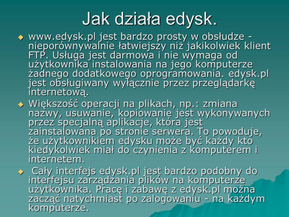 Jak działa edysk. Jak działa edysk. www.edysk.pl jest bardzo prosty w obsłudze - nieporównywalnie łatwiejszy niż jakikolwiek klient FTP. Usługa jest d