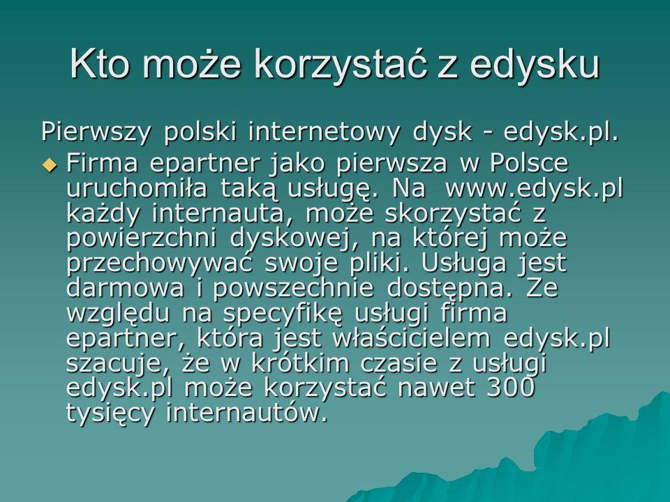 Kto może korzystać z edysku Pierwszy polski internetowy dysk - edysk.pl. Firma epartner jako pierwsza w Polsce uruchomiła taką usługę. Na www.edysk.pl